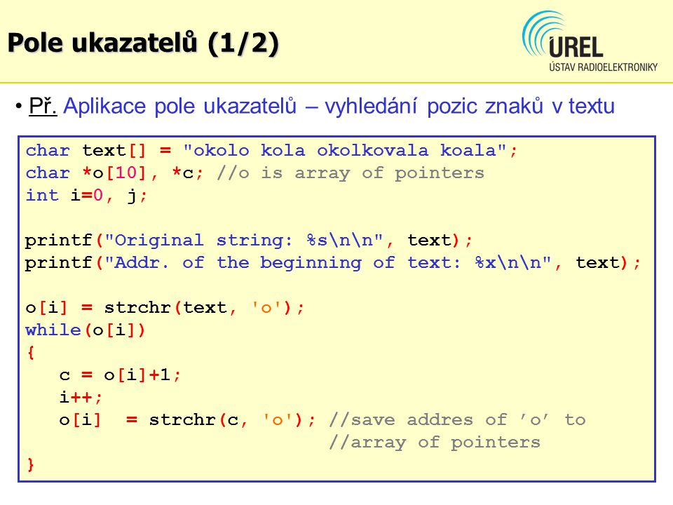 Pole ukazatelů (1/2) Př. Aplikace pole ukazatelů – vyhledání pozic znaků v textu. char text[] = okolo kola okolkovala koala ;